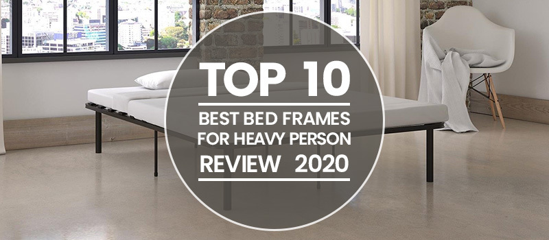 Top 10 Best Bed Frames For Heavy Person Reviews 2020
