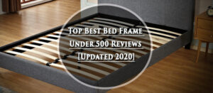 Top Best Bed Frame Under 500 Reviews [Updated 2020]